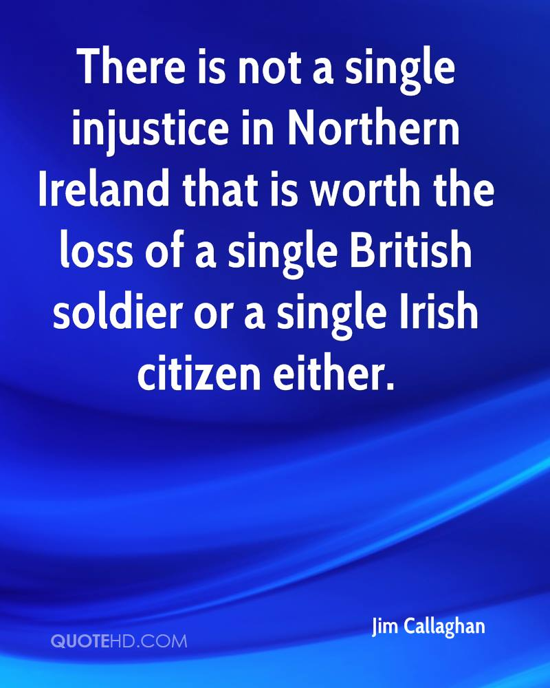 There is not a single injustice in Northern Ireland that is worth the loss of a single British soldier or a single Irish citizen either.