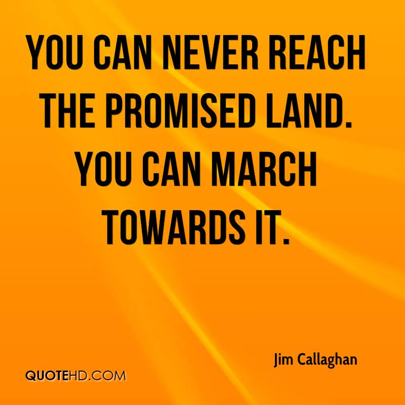 You can never reach the promised land. You can march towards it.