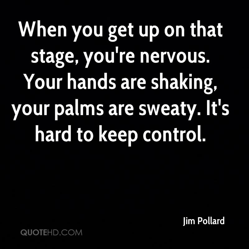 When you get up on that stage, you're nervous. Your hands are shaking, your palms are sweaty. It's hard to keep control.