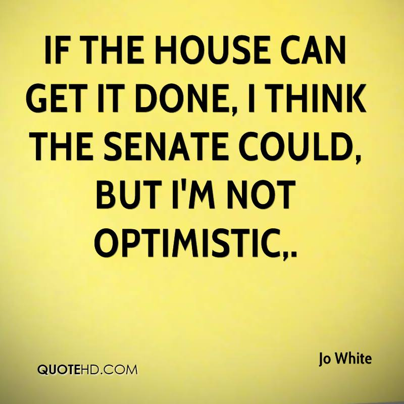 If the House can get it done, I think the Senate could, but I'm not optimistic.