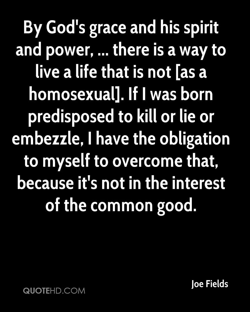 By God's grace and his spirit and power, ... there is a way to live a life that is not [as a homosexual]. If I was born predisposed to kill or lie or embezzle, I have the obligation to myself to overcome that, because it's not in the interest of the common good.