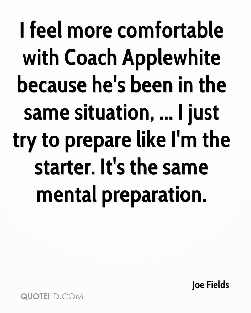 I feel more comfortable with Coach Applewhite because he's been in the same situation, ... I just try to prepare like I'm the starter. It's the same mental preparation.