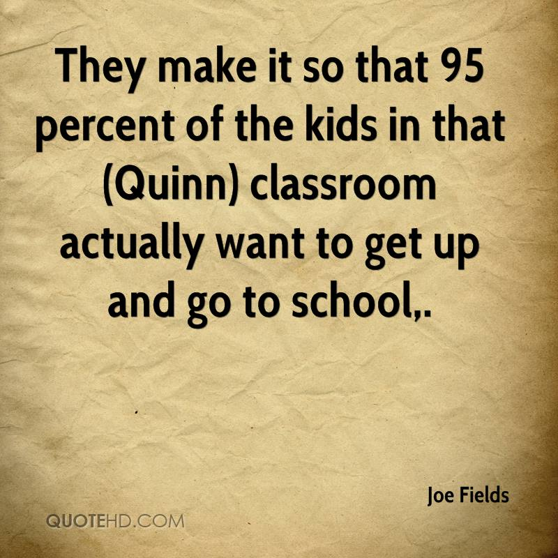They make it so that 95 percent of the kids in that (Quinn) classroom actually want to get up and go to school.