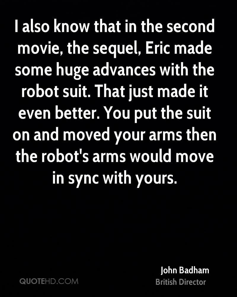 I also know that in the second movie, the sequel, Eric made some huge advances with the robot suit. That just made it even better. You put the suit on and moved your arms then the robot's arms would move in sync with yours.