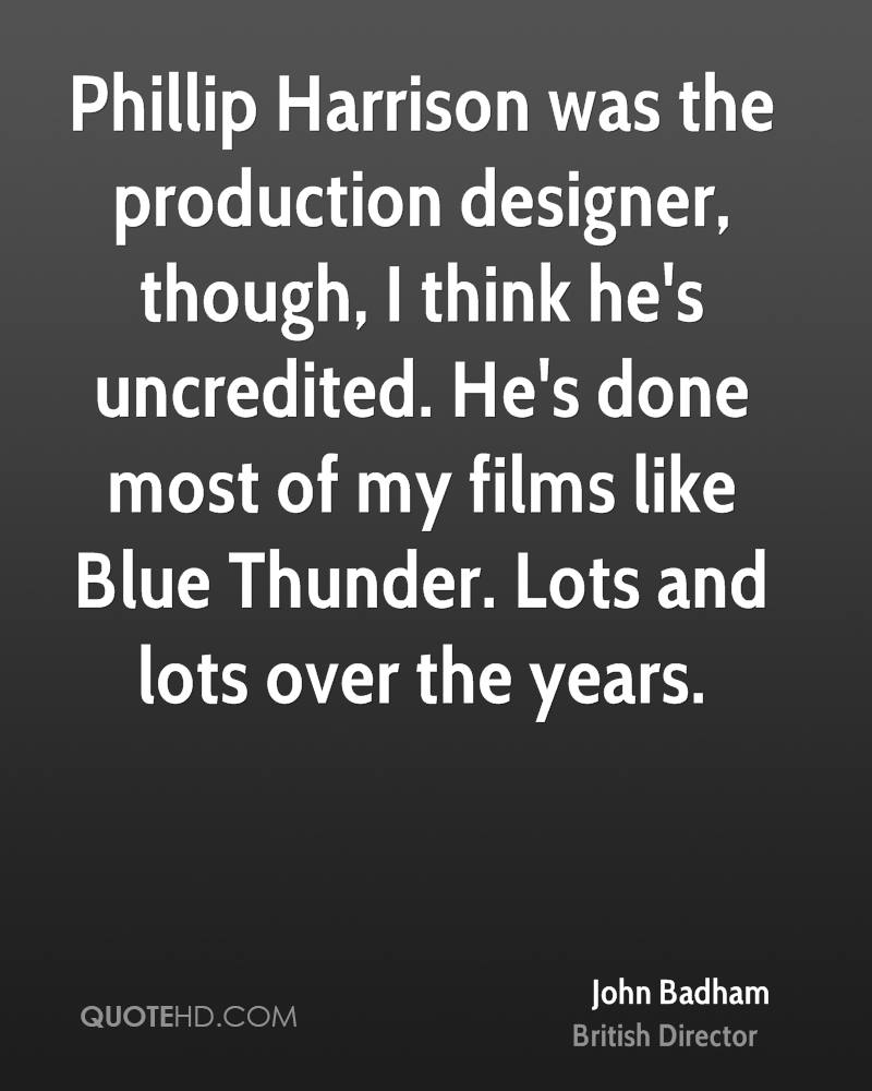 Phillip Harrison was the production designer, though, I think he's uncredited. He's done most of my films like Blue Thunder. Lots and lots over the years.