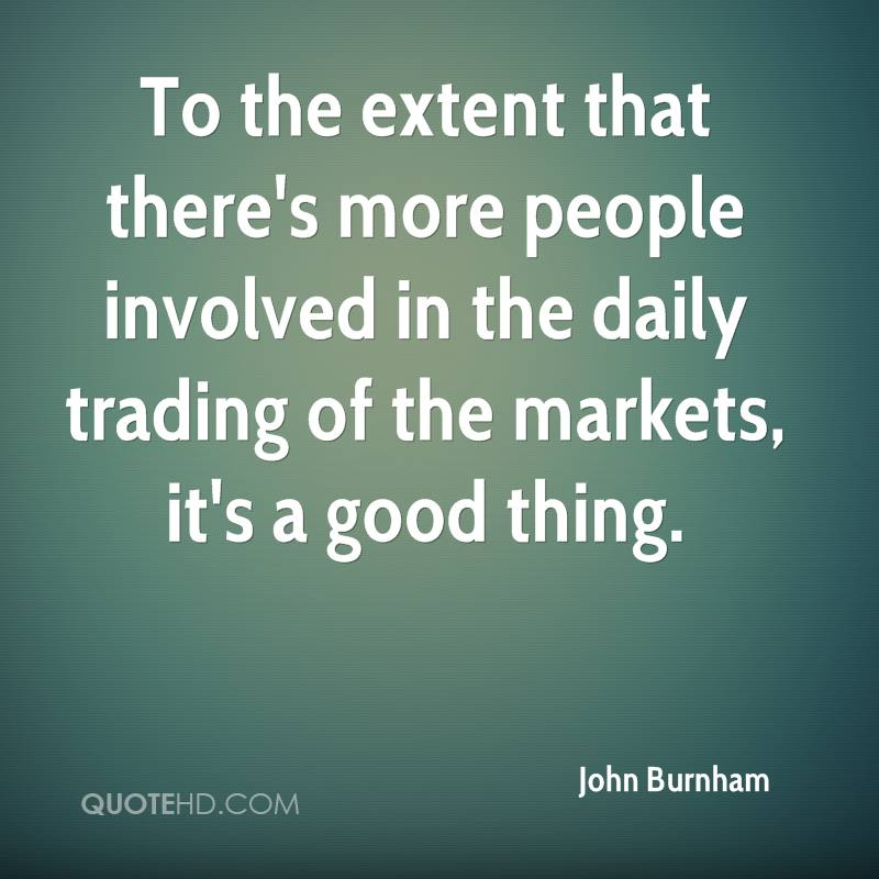 To the extent that there's more people involved in the daily trading of the markets, it's a good thing.