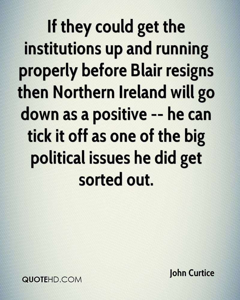 If they could get the institutions up and running properly before Blair resigns then Northern Ireland will go down as a positive -- he can tick it off as one of the big political issues he did get sorted out.