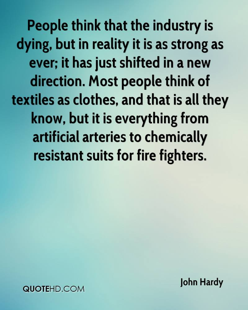 People think that the industry is dying, but in reality it is as strong as ever; it has just shifted in a new direction. Most people think of textiles as clothes, and that is all they know, but it is everything from artificial arteries to chemically resistant suits for fire fighters.