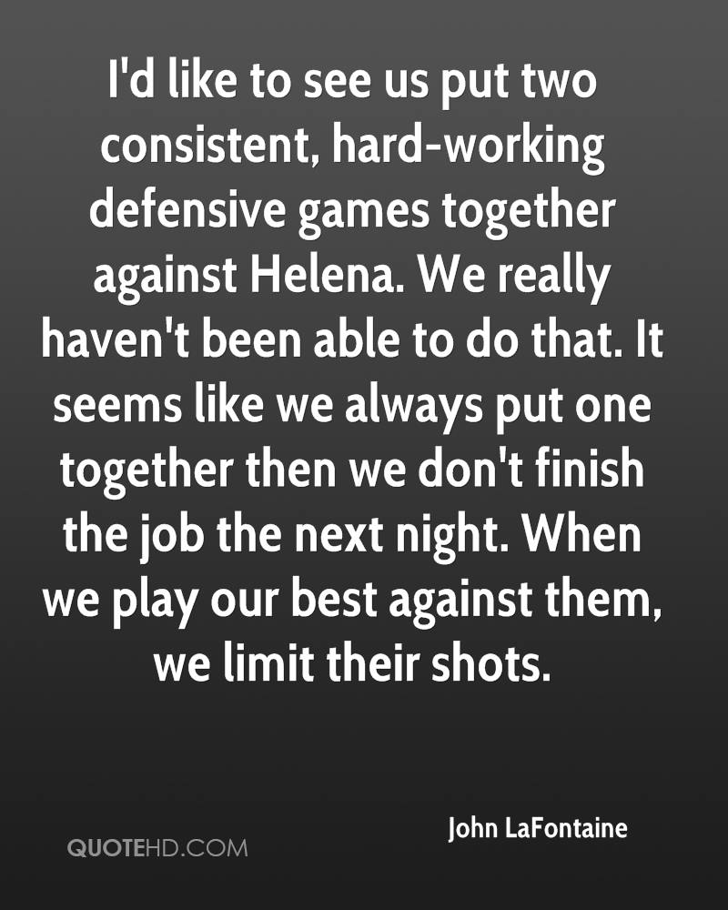 I'd like to see us put two consistent, hard-working defensive games together against Helena. We really haven't been able to do that. It seems like we always put one together then we don't finish the job the next night. When we play our best against them, we limit their shots.