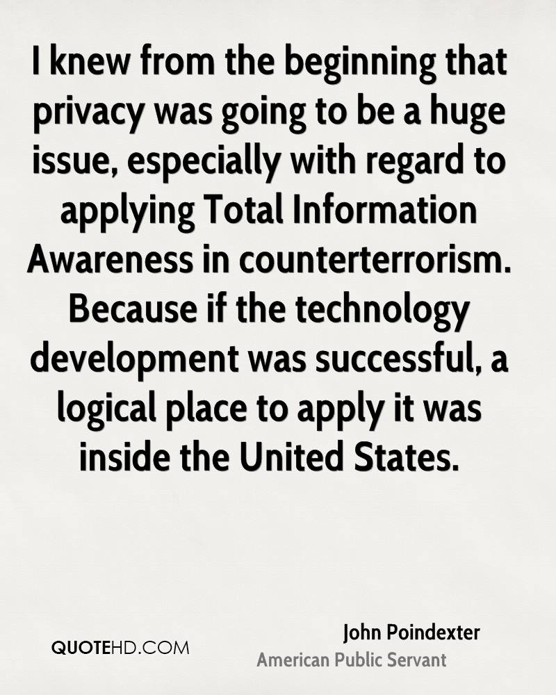 I knew from the beginning that privacy was going to be a huge issue, especially with regard to applying Total Information Awareness in counterterrorism. Because if the technology development was successful, a logical place to apply it was inside the United States.