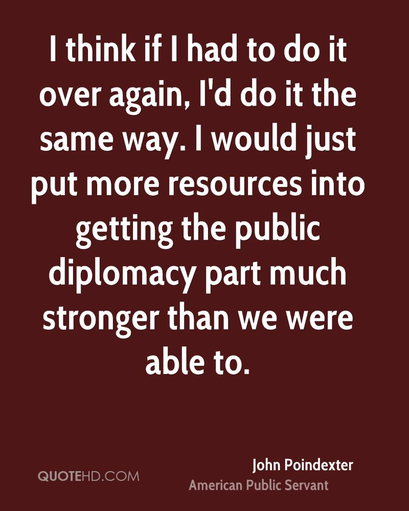 I think if I had to do it over again, I'd do it the same way. I would just put more resources into getting the public diplomacy part much stronger than we were able to.