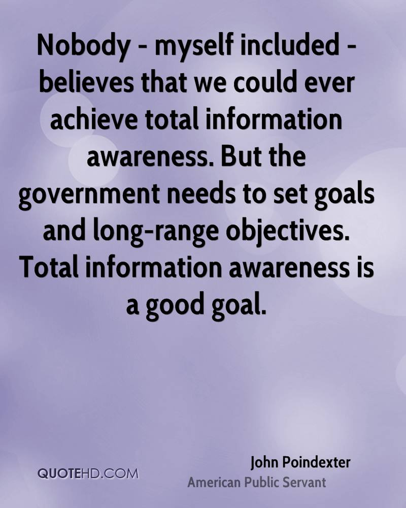 Nobody - myself included - believes that we could ever achieve total information awareness. But the government needs to set goals and long-range objectives. Total information awareness is a good goal.