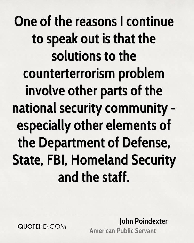 One of the reasons I continue to speak out is that the solutions to the counterterrorism problem involve other parts of the national security community - especially other elements of the Department of Defense, State, FBI, Homeland Security and the staff.