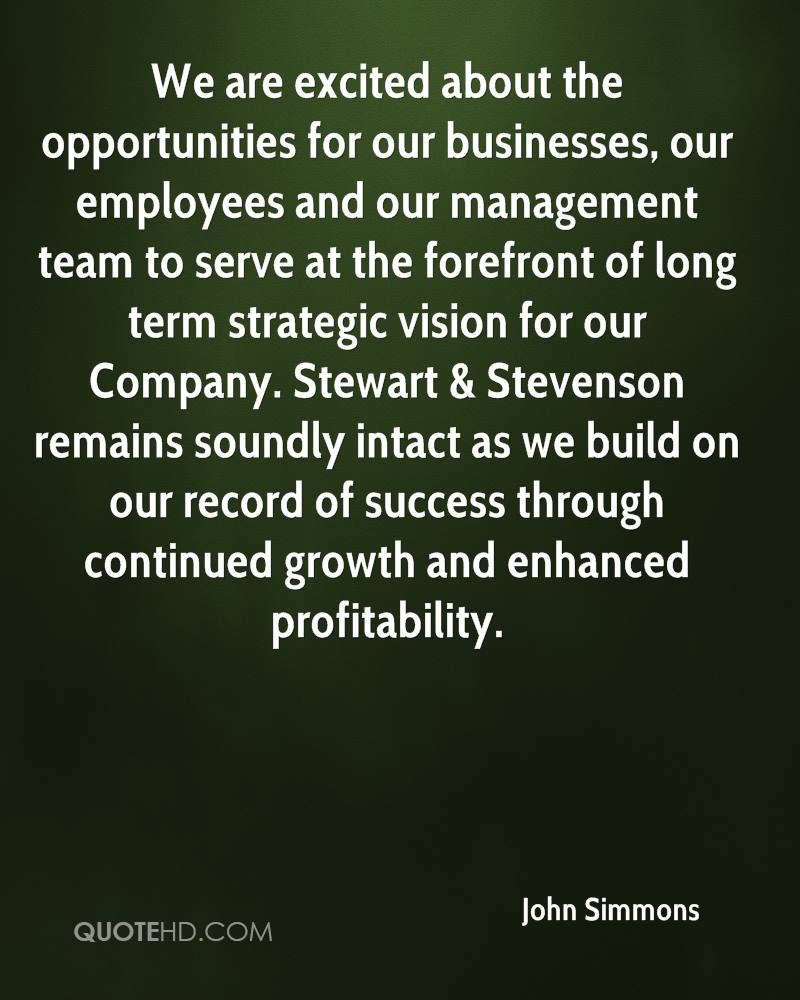 We are excited about the opportunities for our businesses, our employees and our management team to serve at the forefront of long term strategic vision for our Company. Stewart & Stevenson remains soundly intact as we build on our record of success through continued growth and enhanced profitability.
