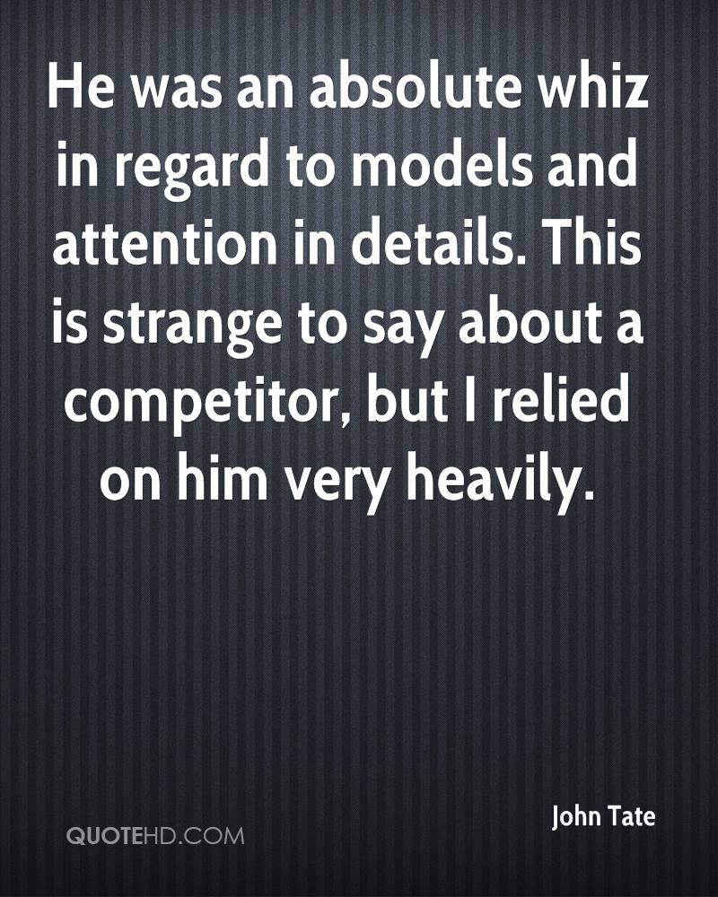 He was an absolute whiz in regard to models and attention in details. This is strange to say about a competitor, but I relied on him very heavily.