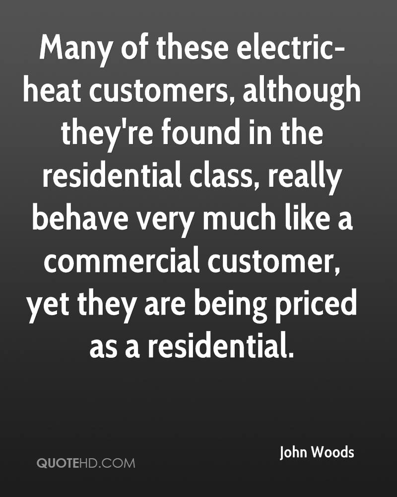 Many of these electric-heat customers, although they're found in the residential class, really behave very much like a commercial customer, yet they are being priced as a residential.