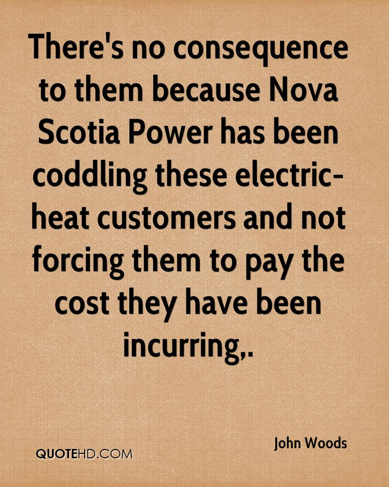There's no consequence to them because Nova Scotia Power has been coddling these electric-heat customers and not forcing them to pay the cost they have been incurring.