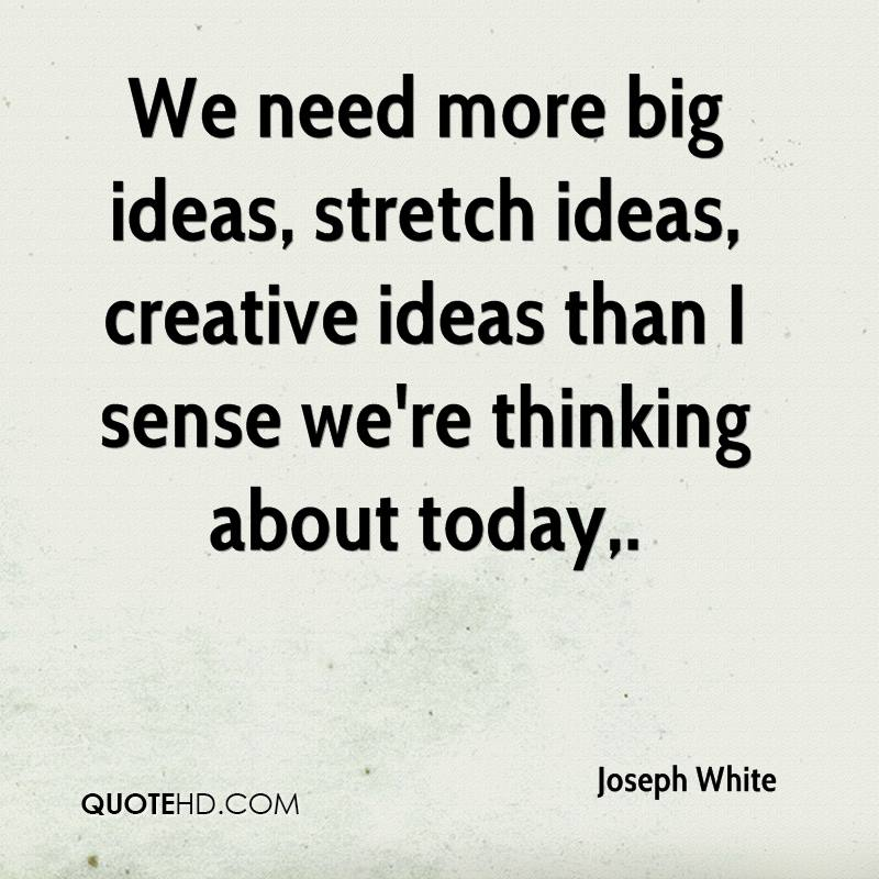 We need more big ideas, stretch ideas, creative ideas than I sense we're thinking about today.