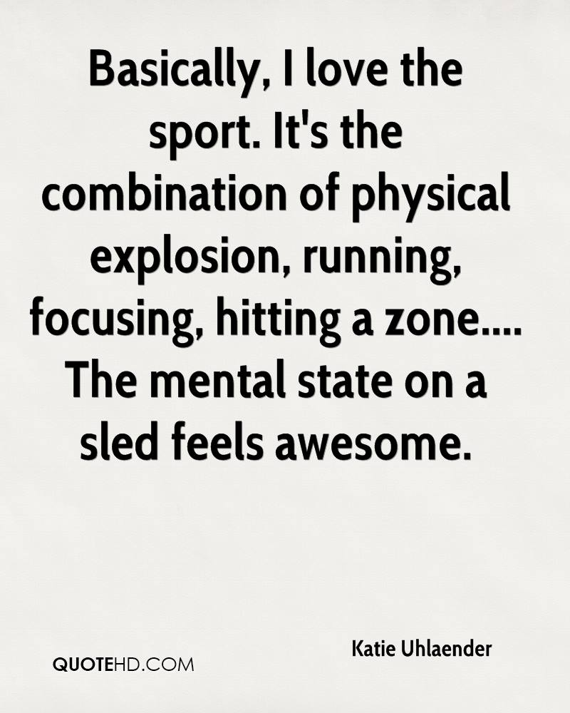 Basically, I love the sport. It's the combination of physical explosion, running, focusing, hitting a zone.... The mental state on a sled feels awesome.