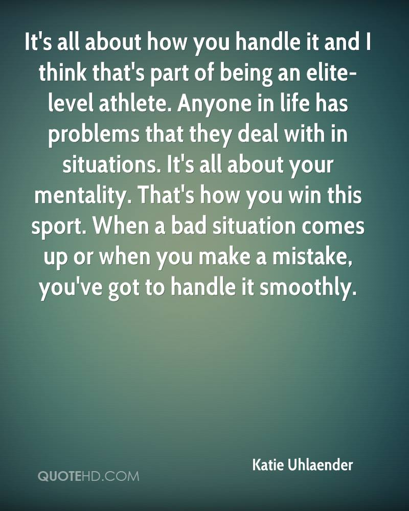 It's all about how you handle it and I think that's part of being an elite-level athlete. Anyone in life has problems that they deal with in situations. It's all about your mentality. That's how you win this sport. When a bad situation comes up or when you make a mistake, you've got to handle it smoothly.