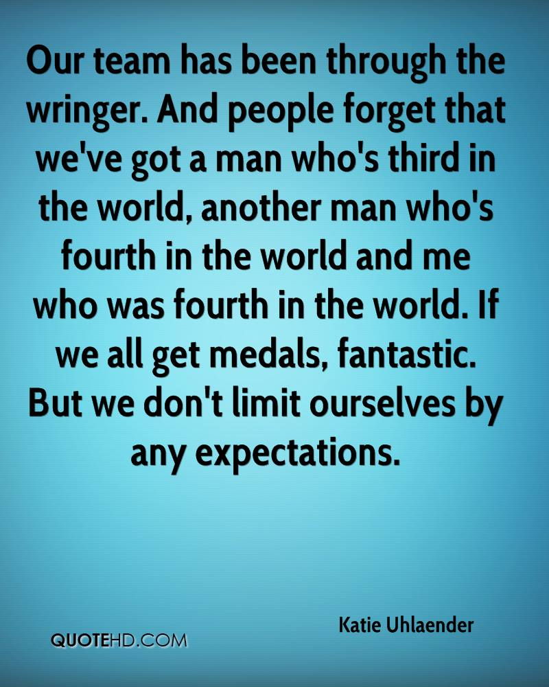 Our team has been through the wringer. And people forget that we've got a man who's third in the world, another man who's fourth in the world and me who was fourth in the world. If we all get medals, fantastic. But we don't limit ourselves by any expectations.
