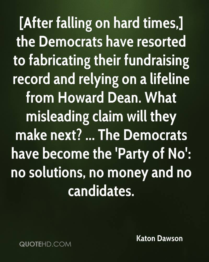 [After falling on hard times,] the Democrats have resorted to fabricating their fundraising record and relying on a lifeline from Howard Dean. What misleading claim will they make next? ... The Democrats have become the 'Party of No': no solutions, no money and no candidates.
