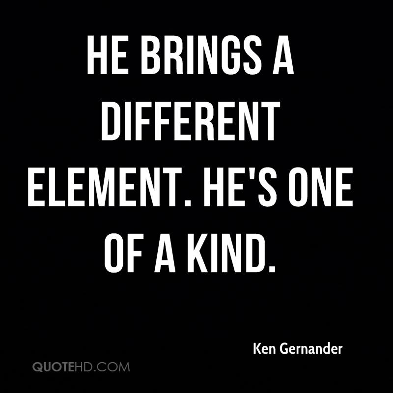 He brings a different element. He's one of a kind.