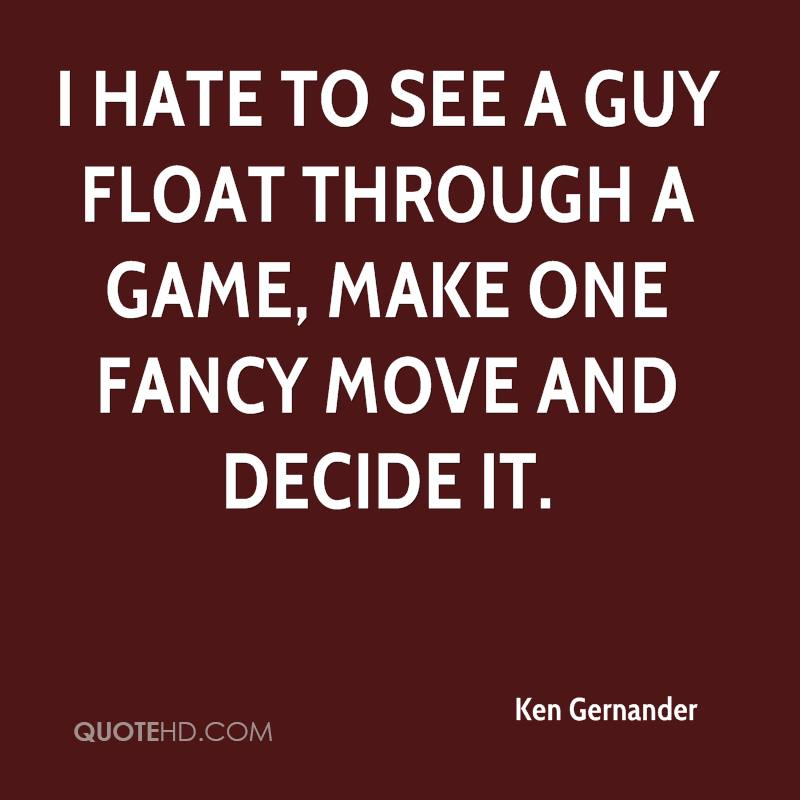 I hate to see a guy float through a game, make one fancy move and decide it.