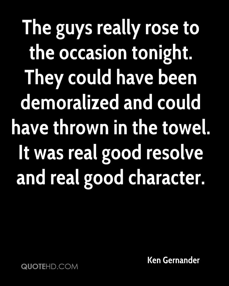 The guys really rose to the occasion tonight. They could have been demoralized and could have thrown in the towel. It was real good resolve and real good character.