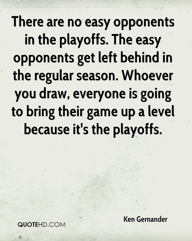 There are no easy opponents in the playoffs. The easy opponents get left behind in the regular season. Whoever you draw, everyone is going to bring their game up a level because it's the playoffs.