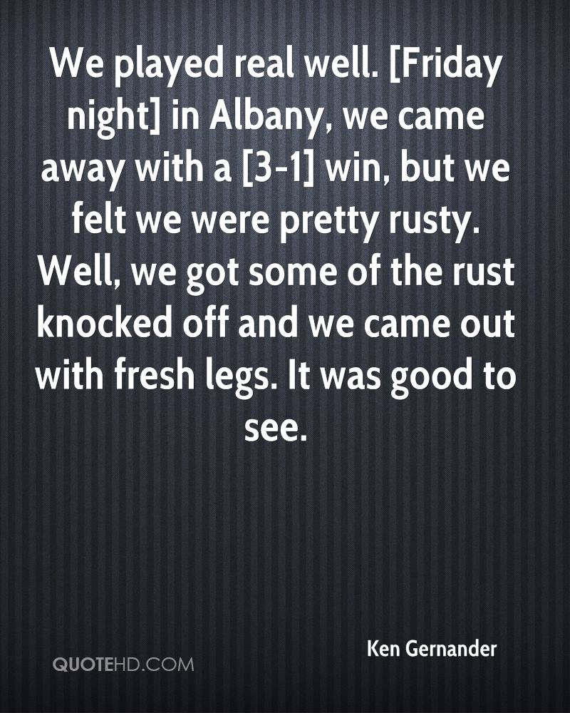 We played real well. [Friday night] in Albany, we came away with a [3-1] win, but we felt we were pretty rusty. Well, we got some of the rust knocked off and we came out with fresh legs. It was good to see.