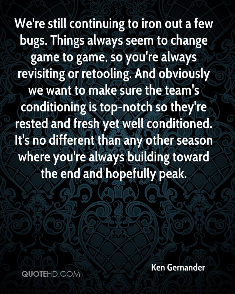 We're still continuing to iron out a few bugs. Things always seem to change game to game, so you're always revisiting or retooling. And obviously we want to make sure the team's conditioning is top-notch so they're rested and fresh yet well conditioned. It's no different than any other season where you're always building toward the end and hopefully peak.