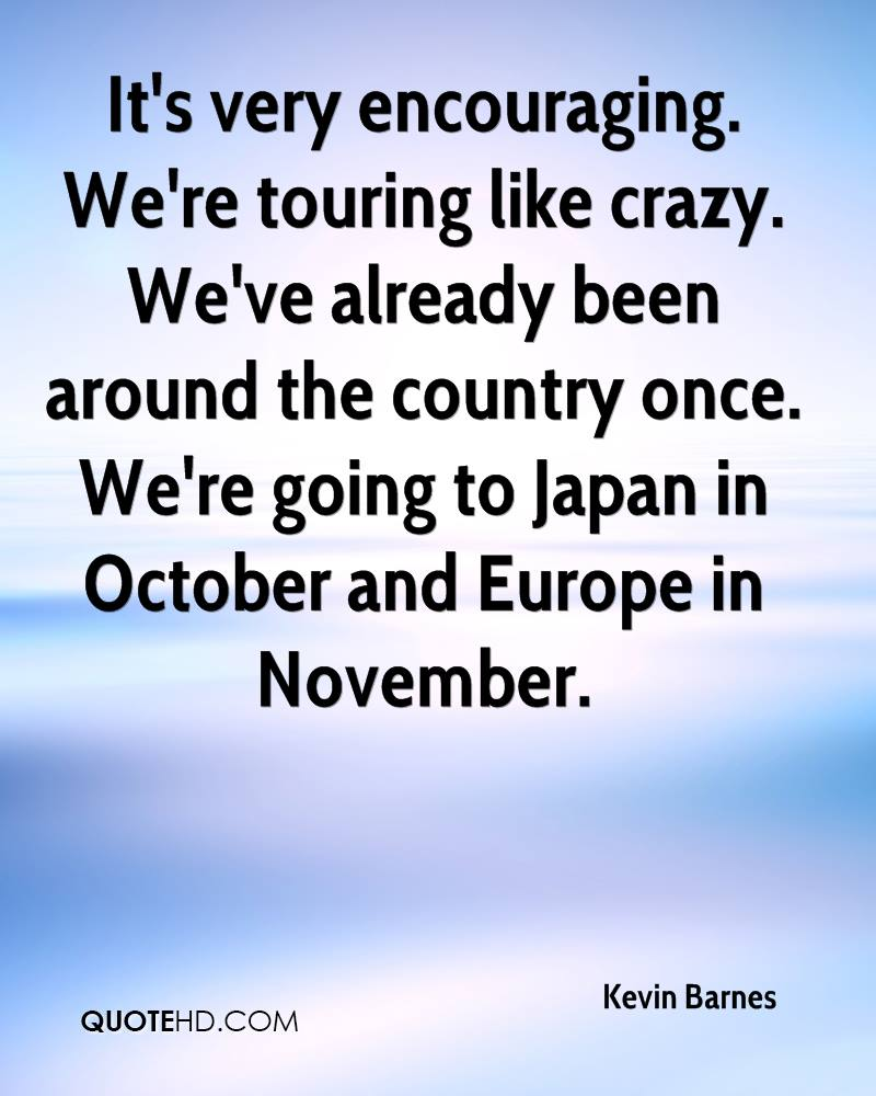 It's very encouraging. We're touring like crazy. We've already been around the country once. We're going to Japan in October and Europe in November.