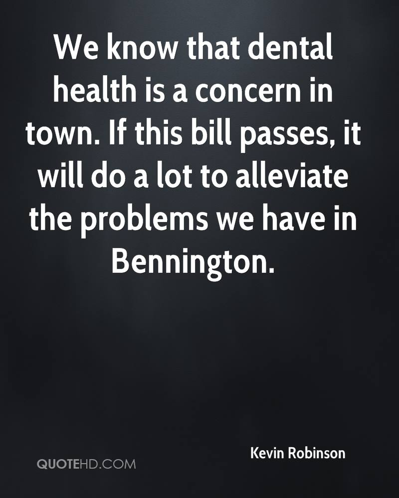 We know that dental health is a concern in town. If this bill passes, it will do a lot to alleviate the problems we have in Bennington.