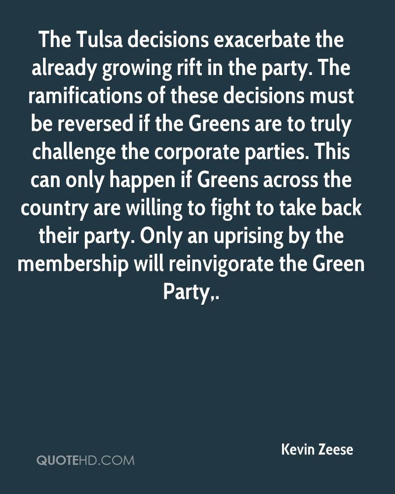 The Tulsa decisions exacerbate the already growing rift in the party. The ramifications of these decisions must be reversed if the Greens are to truly challenge the corporate parties. This can only happen if Greens across the country are willing to fight to take back their party. Only an uprising by the membership will reinvigorate the Green Party.