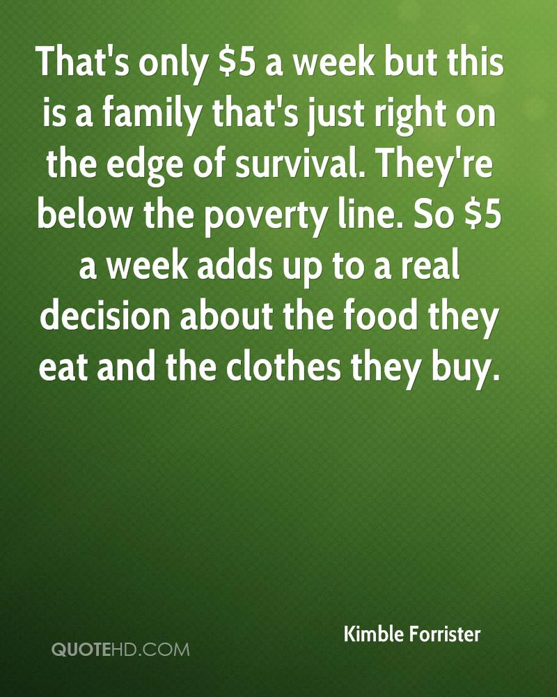 That's only $5 a week but this is a family that's just right on the edge of survival. They're below the poverty line. So $5 a week adds up to a real decision about the food they eat and the clothes they buy.