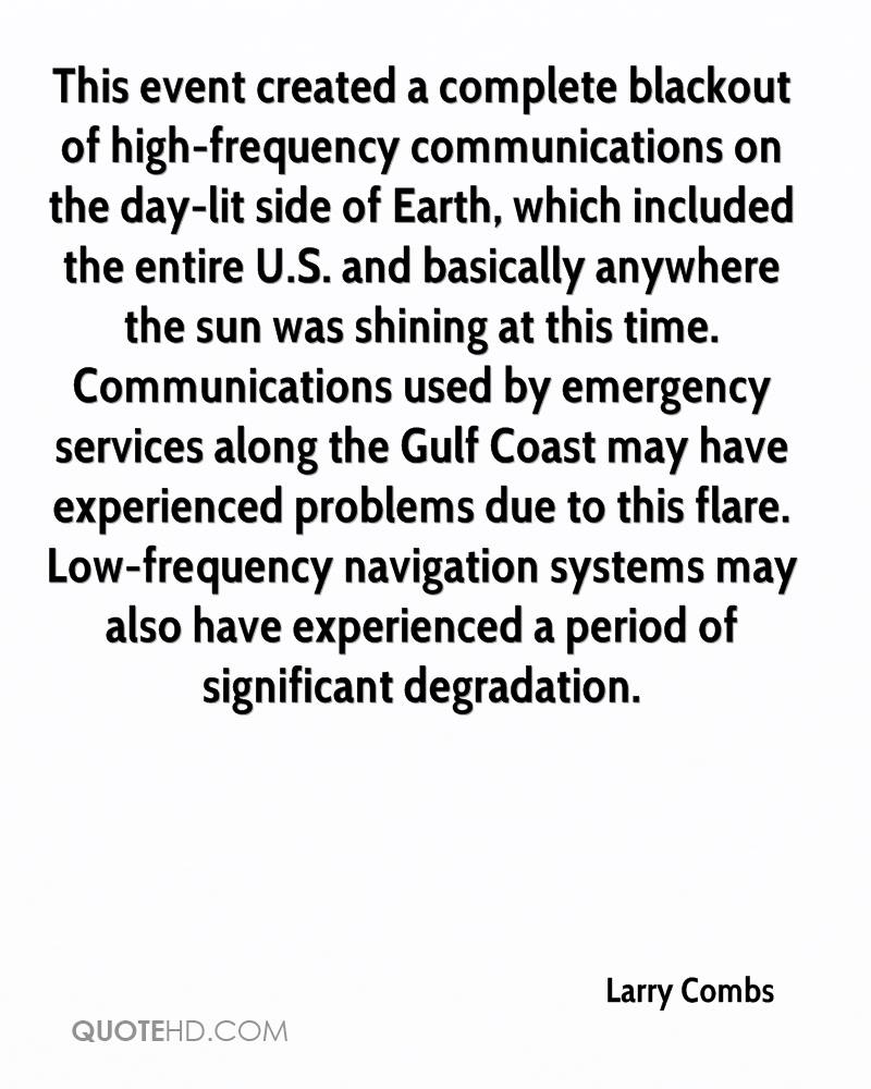 This event created a complete blackout of high-frequency communications on the day-lit side of Earth, which included the entire U.S. and basically anywhere the sun was shining at this time. Communications used by emergency services along the Gulf Coast may have experienced problems due to this flare. Low-frequency navigation systems may also have experienced a period of significant degradation.