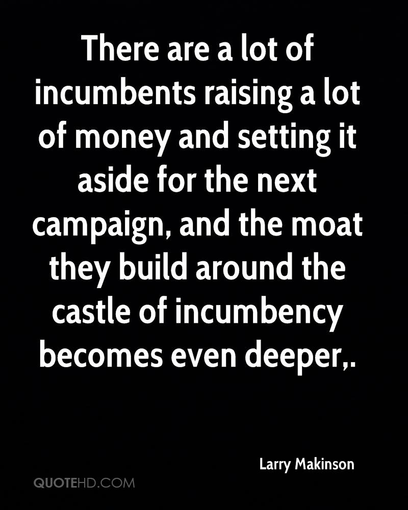 There are a lot of incumbents raising a lot of money and setting it aside for the next campaign, and the moat they build around the castle of incumbency becomes even deeper.