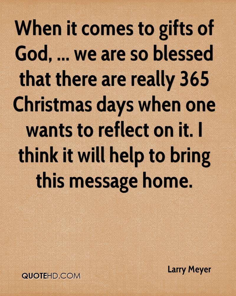 When it comes to gifts of God, ... we are so blessed that there are really 365 Christmas days when one wants to reflect on it. I think it will help to bring this message home.