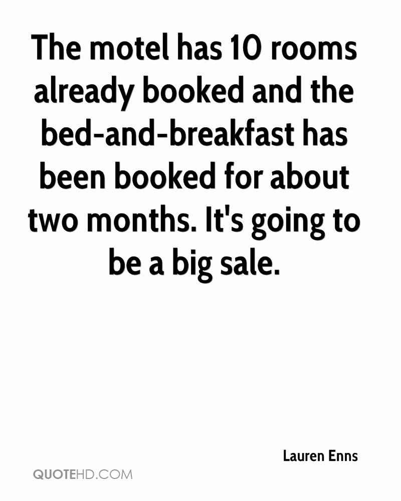 The motel has 10 rooms already booked and the bed-and-breakfast has been booked for about two months. It's going to be a big sale.