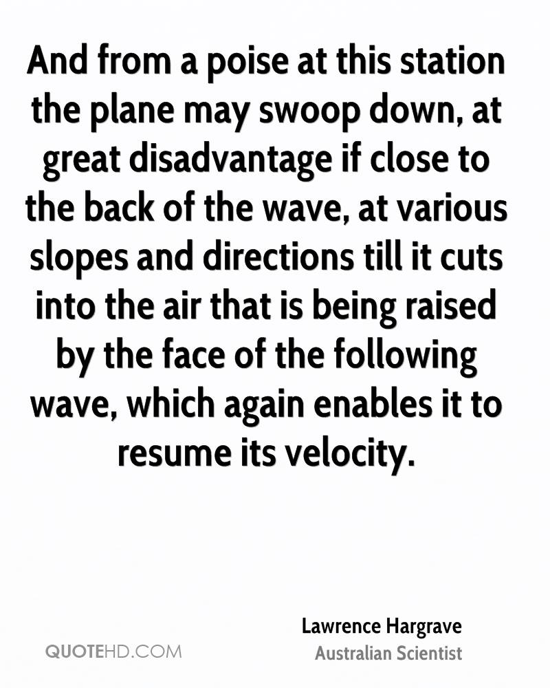 And from a poise at this station the plane may swoop down, at great disadvantage if close to the back of the wave, at various slopes and directions till it cuts into the air that is being raised by the face of the following wave, which again enables it to resume its velocity.
