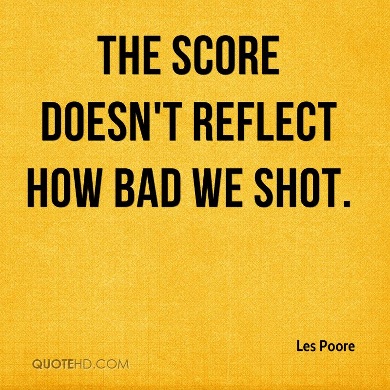 The score doesn't reflect how bad we shot.