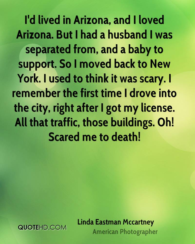 I'd lived in Arizona, and I loved Arizona. But I had a husband I was separated from, and a baby to support. So I moved back to New York. I used to think it was scary. I remember the first time I drove into the city, right after I got my license. All that traffic, those buildings. Oh! Scared me to death!