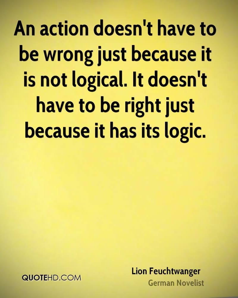 An action doesn't have to be wrong just because it is not logical. It doesn't have to be right just because it has its logic.