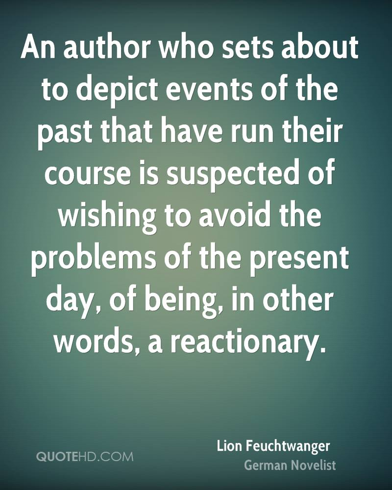 An author who sets about to depict events of the past that have run their course is suspected of wishing to avoid the problems of the present day, of being, in other words, a reactionary.