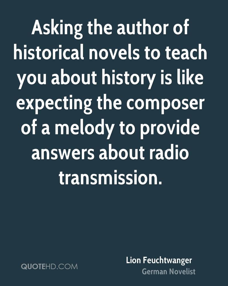 Asking the author of historical novels to teach you about history is like expecting the composer of a melody to provide answers about radio transmission.