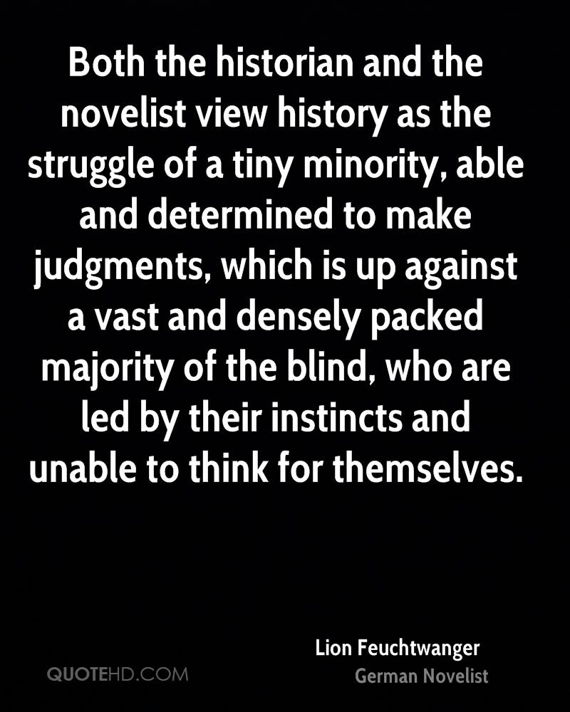 Both the historian and the novelist view history as the struggle of a tiny minority, able and determined to make judgments, which is up against a vast and densely packed majority of the blind, who are led by their instincts and unable to think for themselves.