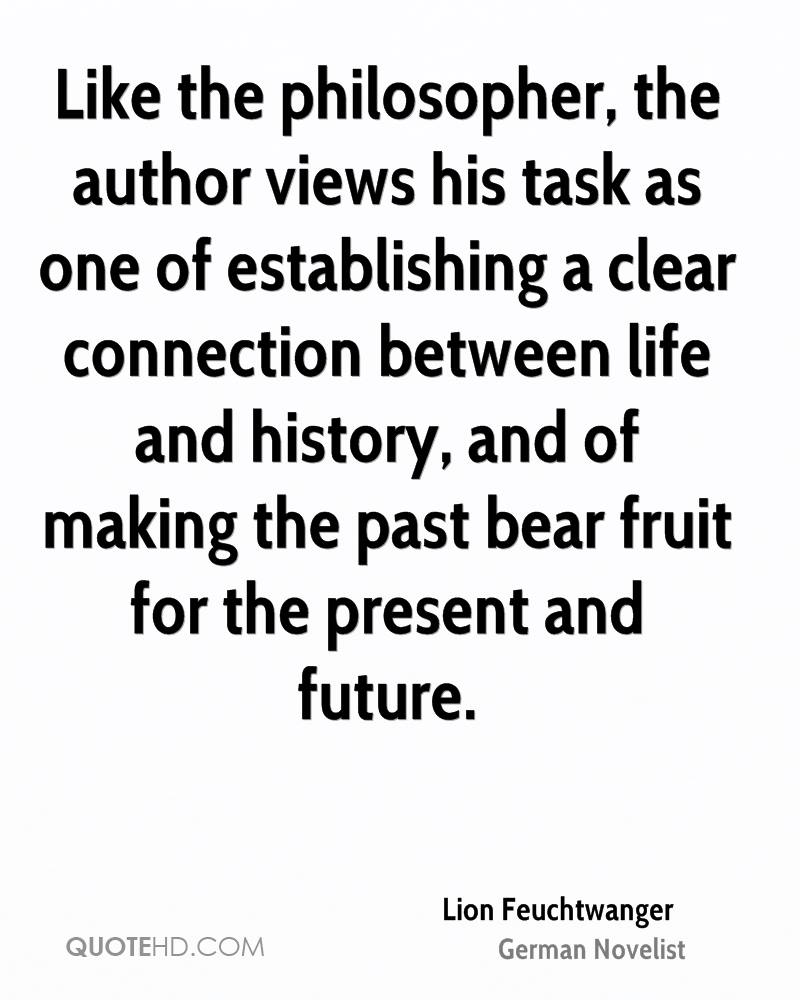 Like the philosopher, the author views his task as one of establishing a clear connection between life and history, and of making the past bear fruit for the present and future.