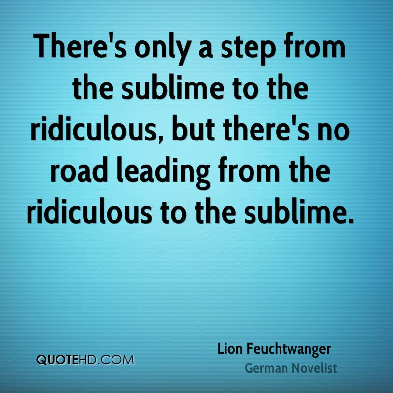 There's only a step from the sublime to the ridiculous, but there's no road leading from the ridiculous to the sublime.