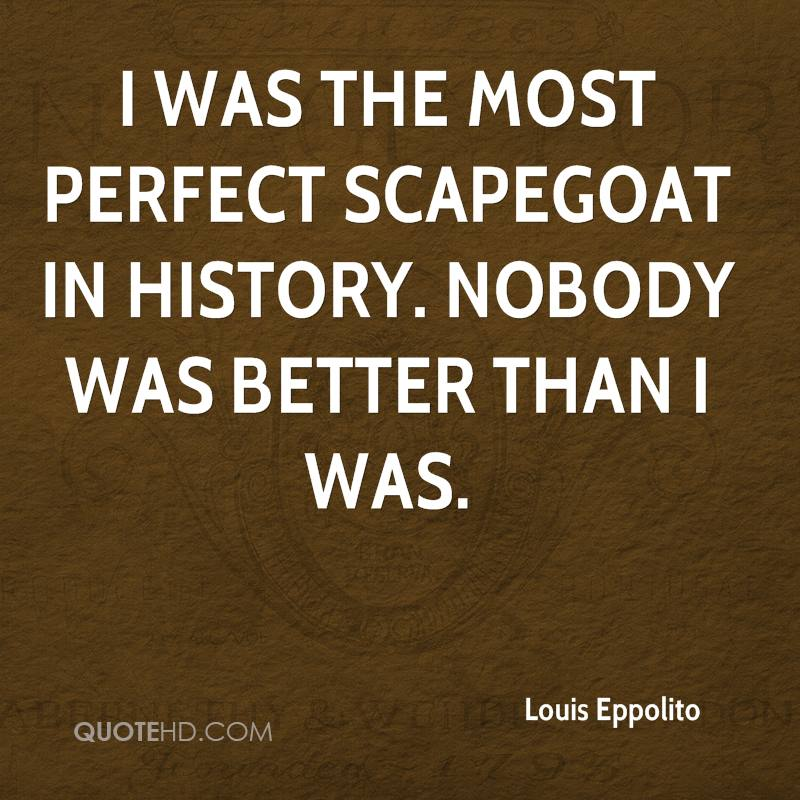 I was the most perfect scapegoat in history. Nobody was better than I was.